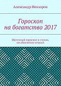 Александр Невзоров -Гороскоп набогатство2017. Шуточный гороскоп встихах, ноабсолютно точный