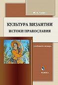 М. А. Гузик - Культура Византии. Истоки православия: учебный словарь