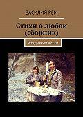 Василий Рем -Стихи о любви (сборник). Рождённый вСССР