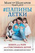 Мансур Шангареев -Папины детки. Книга для мам про счастливых детей, воспитание и отцовский инстинкт