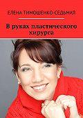 Елена Тимошенко-Седьмая -Вруках пластического хирурга