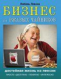 Любовь Левина -Бизнес для ржавых чайников. Достойная жизнь на пенсии