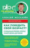 Алексей Москалев - Как победить свой возраст? Восемь уникальных способов, которые помогут достичь долголетия