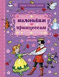Ганс Христиан Андерсен, Якоб и Вильгельм Гримм, Шарль  Перро - Маленьким принцессам (сборник)