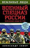 Александр Север -Военный спецназ России. Вежливые люди из ГРУ