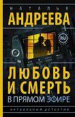 Наталья Андреева -Любовь и смерть в прямом эфире