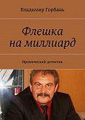 Владимир Горбань - Флешка намиллиард. Иронический детектив
