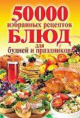 С. П. Кашин -50 000 избранных рецептов блюд для будней и праздников