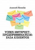 Алексей Номейн -Успех интернет-предпринимателя: база клиентов