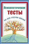 Наталья Ольшевская - Психологические тесты на все случаи жизни