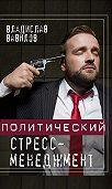 Владислав Вавилов -Политический стресс-менеджмент