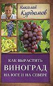 Николай Курдюмов -Как вырастить виноград на Юге и на Севере
