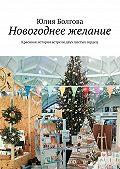 Юлия Болгова -Новогоднее желание. Красивая история встречи двух чистых сердец