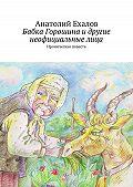 Анатолий Ехалов - Бабка Горошина и другие неофициальные лица