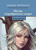 Надежда Черпинская - Песнь Серебряногоморя. Роман-фэнтези