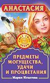 Мария Игнатова - Анастасия. Предметы могущества, удачи и процветания