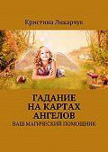 Кристина Ликарчук -Гадание на картах ангелов. Ваш магический помощник