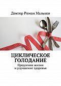 Доктор Роман Мальков -Циклическое голодание. Продление жизни иулучшение здоровья