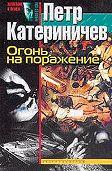 Петр Катериничев -Огонь на поражение