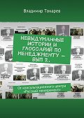 Владимир Токарев -Невыдуманные истории и глоссарий по менеджменту– вып2. От консультационного центра «Русский менеджмент»