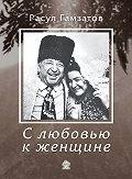Расул Гамзатов - С любовью к женщине