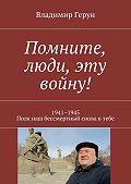 Владимир Герун -Помните, люди, эту войну! 1941–1945. Полк наш бессмертный снова втебе