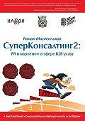 Роман Масленников -СуперКонсалтинг-2: PR и маркетинг в сфере В2В-услуг