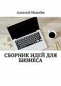 Алексей Номейн -Сборник идей для бизнеса