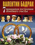 Валентин Бадрак -7 принципов построения семейного счастья
