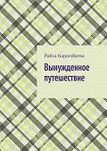 Райса Каримбаева -Вынужденное путешествие