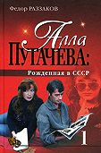 Федор Раззаков - Алла Пугачева: Рожденная в СССР