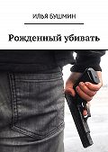 Илья Бушмин -Рожденный убивать