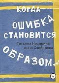 Татьяна Ноздрина -Когда ошибка становится образом