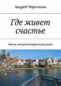 Андрей Черепанов - Где живет счастье. Книга, которая покорит вашудушу