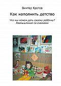 Виктор Кротов -Как наполнить детство. Что мы можем дать своему ребёнку? Размышления со сказками