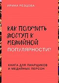 Ирина Резцова -Как получить доступ кмедийной популярности? Книга дляпиарщиков имедийных персон
