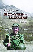 Алексей Меллер -Место службы – Владикавказ. Интернет-дневник офицера (2006—2010)