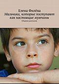 Елена Филёва -Мальчики, которые поступают как настоящие мужчины. Сборник рассказов
