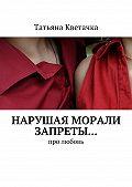 Татьяна Кветачка -Нарушая морали запреты… Про любовь