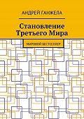 Андрей Ганжела -Становление ТретьегоМира. Мировой бестселлер