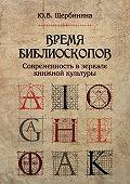 Юлия Владимировна Щербинина -Время библиоскопов. Современность в зеркале книжной культуры
