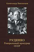 Александр Звягинцев - Руденко. Генеральный прокурор СССР