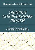 Валерий Мельников -ОШИБКИ СОВРЕМЕННЫХ ЛЮДЕЙ. (ОШИБКИ, ОБНАРУЖЕННЫЕ СПОМОЩЬЮ СЛОВОЗНАНИЙ)