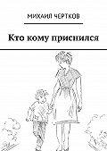 Михаил Чертков - Кто кому приснился