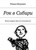Роман Неумоев -Рок вСибири. Книга первая. Как я вэто вляпался