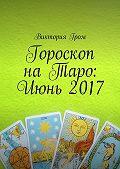 Виктория Гром -Гороскоп на Таро: Июнь 2017
