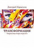 Дмитрий Марыскин -Трансформация. Творчество мира перемен