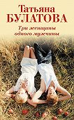 Татьяна Булатова -Три женщины одного мужчины