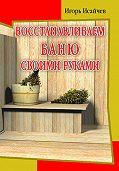 Игорь Исайчев -Восстанавливаем баню своими руками