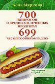 Алла Маркова -700 вопросов о вредных и лечебных продуктах питания и 699 честных ответов на них
